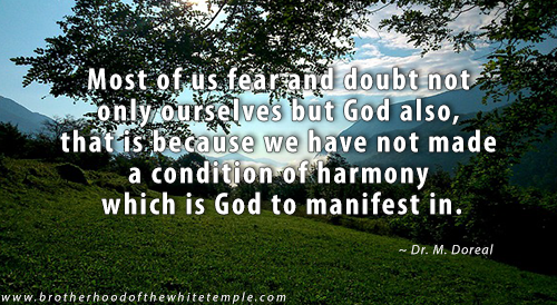 Most of us fear and doubt not only ourselves but God also, that is because we have not made a condition of harmony which is God to manifest in.