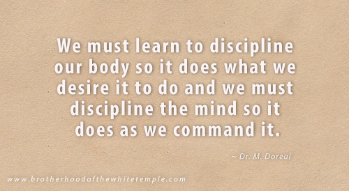 We must learn to discipline our body so it does what we desire it to do and we must discipline the mind so it does as we command it.