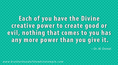 Each of you have the Divine creative power to create good or evil, nothing that comes to you has any more power than you give it.
