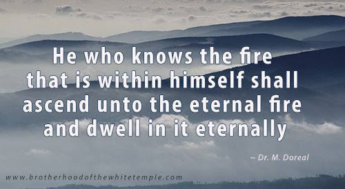 He who knows the fire that is within himself shall ascend unto the eternal fire and dwell in it eternally