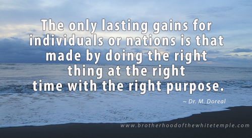 The only lasting gains for individuals or nations is that made by doing the right thing at the right time with the right purpose.