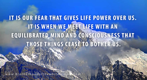 It is our fear that gives life power over us. It is when we meet life with an equilibrated mind and consciousness that those things cease to bother us.