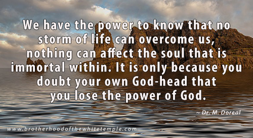 We have the power to know that no storm of life can overcome us, nothing can affect the soul that is immortal within. It is only because you doubt your own God-head that you lose the power of God.