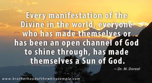 Every manifestation of the Divine in the world, everyone who has made themselves or has been an open channel of God to shine through, has made themselves a Sun of God.