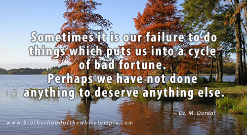 Sometimes it is our failure to do things which puts us into a cycle of bad fortune. Perhaps we have not done anything to deserve anything else.