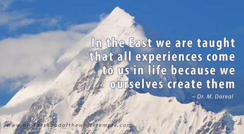 In the East we are taught that all experiences come to us in life because we ourselves create them